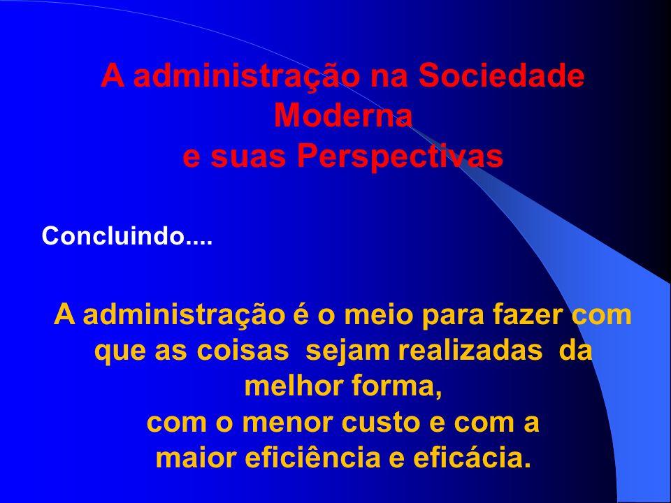 A administração na Sociedade Moderna maior eficiência e eficácia.