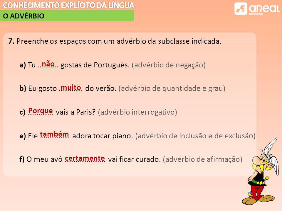 7. Preenche os espaços com um advérbio da subclasse indicada. a) Tu ……….. gostas de Português. (advérbio de negação) b) Eu gosto …………. do verão. (advérbio de quantidade e grau) c) ………….. vais a Paris (advérbio interrogativo) e) Ele ……………. adora tocar piano. (advérbio de inclusão e de exclusão) f) O meu avô …………………. vai ficar curado. (advérbio de afirmação)