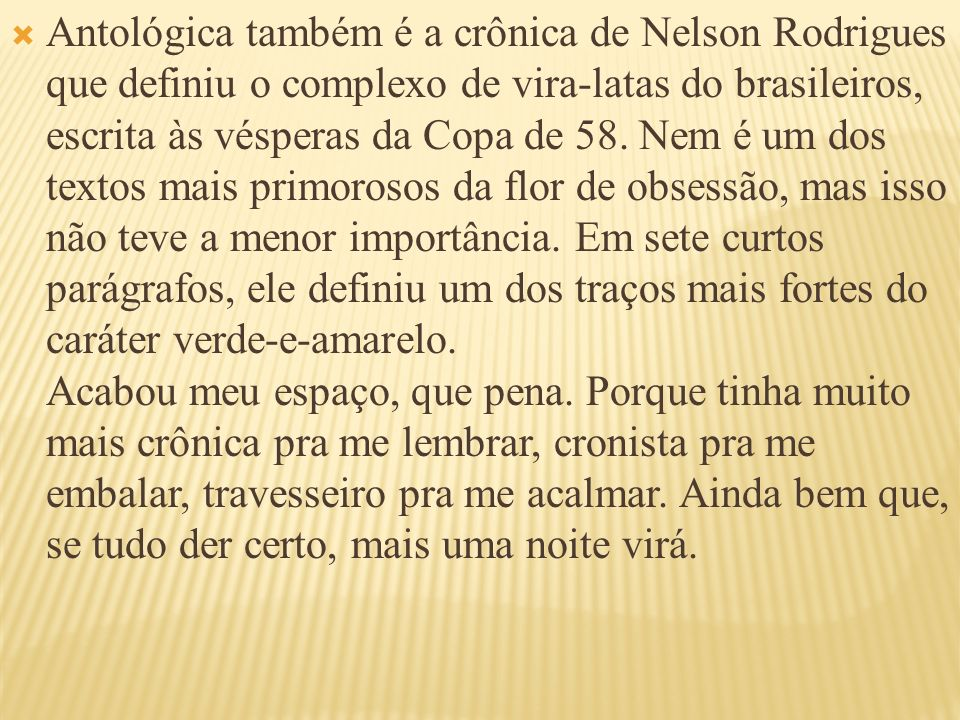 Antológica também é a crônica de Nelson Rodrigues que definiu o complexo de vira-latas do brasileiros, escrita às vésperas da Copa de 58.