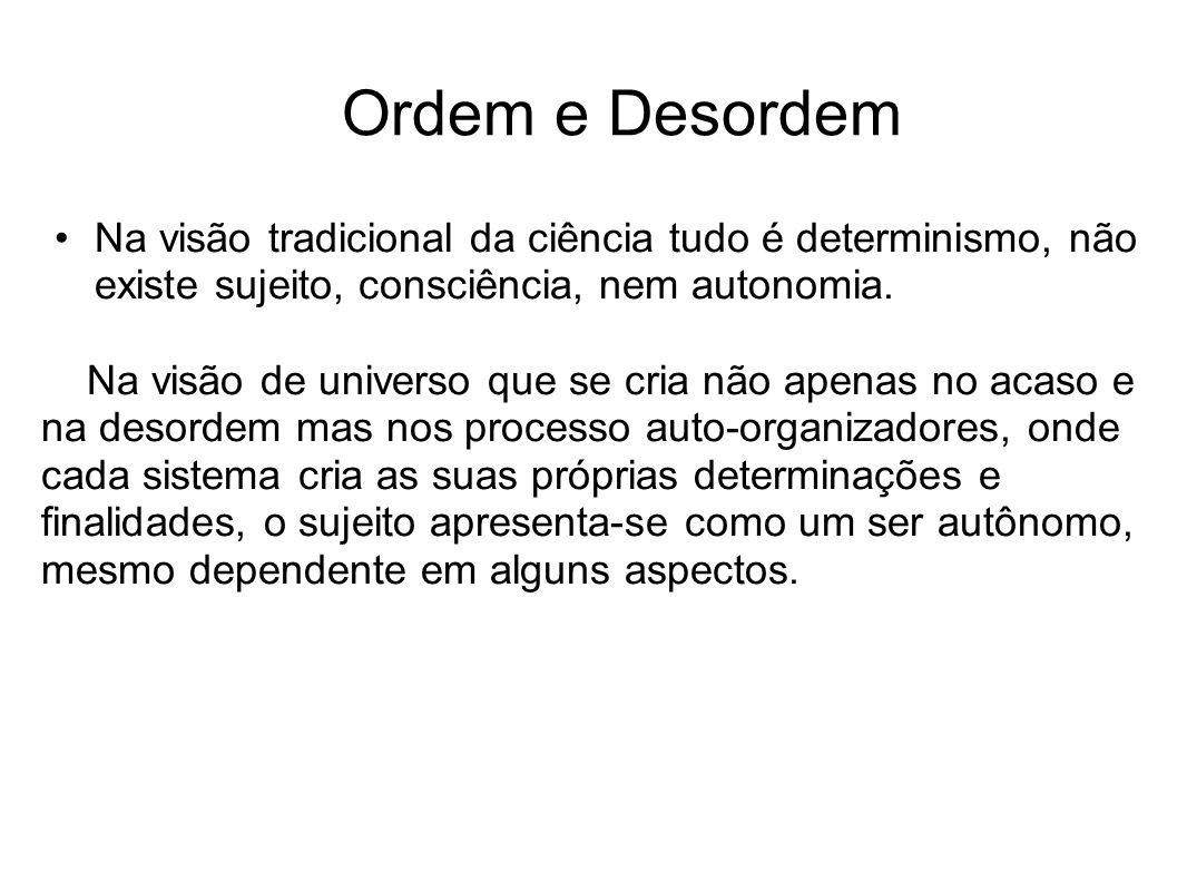 Ordem e Desordem Na visão tradicional da ciência tudo é determinismo, não existe sujeito, consciência, nem autonomia.