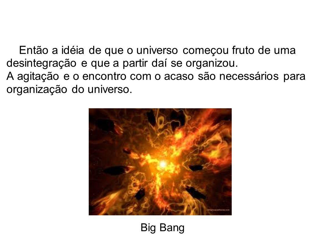 Então a idéia de que o universo começou fruto de uma desintegração e que a partir daí se organizou.