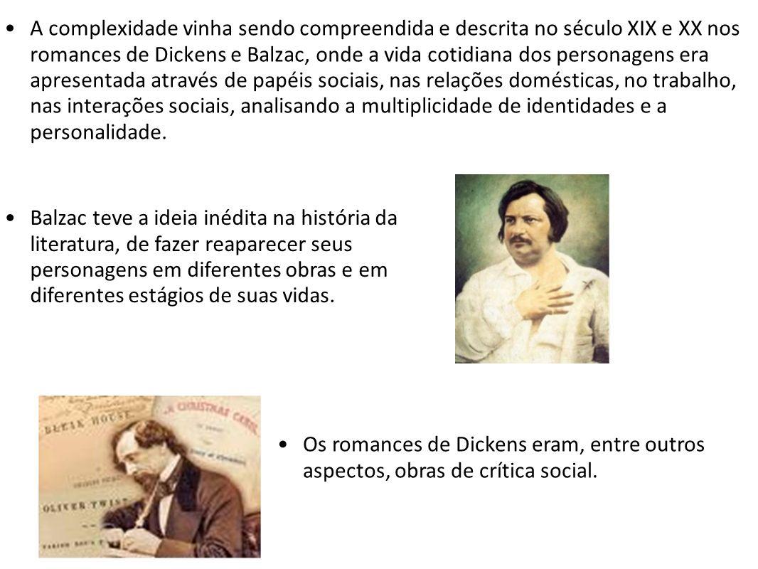 A complexidade vinha sendo compreendida e descrita no século XIX e XX nos romances de Dickens e Balzac, onde a vida cotidiana dos personagens era apresentada através de papéis sociais, nas relações domésticas, no trabalho, nas interações sociais, analisando a multiplicidade de identidades e a personalidade.