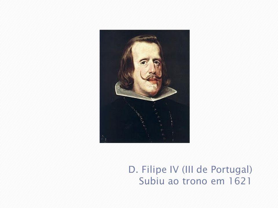 D. Filipe IV (III de Portugal) Subiu ao trono em 1621