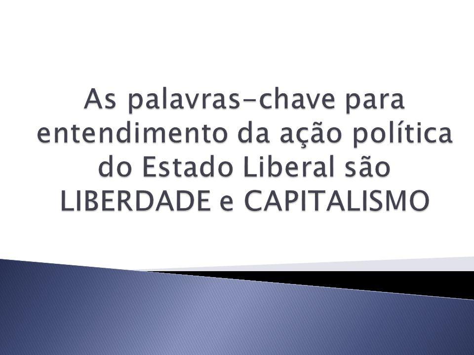 As palavras-chave para entendimento da ação política do Estado Liberal são LIBERDADE e CAPITALISMO