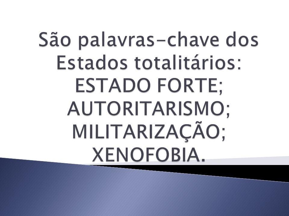 São palavras-chave dos Estados totalitários: ESTADO FORTE; AUTORITARISMO; MILITARIZAÇÃO; XENOFOBIA.