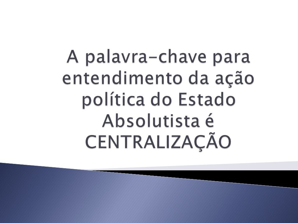 A palavra-chave para entendimento da ação política do Estado Absolutista é CENTRALIZAÇÃO