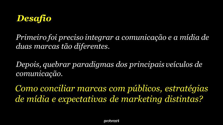 Desafio Primeiro foi preciso integrar a comunicação e a mídia de duas marcas tão diferentes.