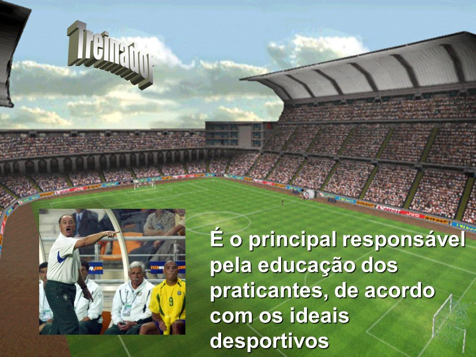 Treinador É o principal responsável pela educação dos praticantes, de acordo com os ideais desportivos.