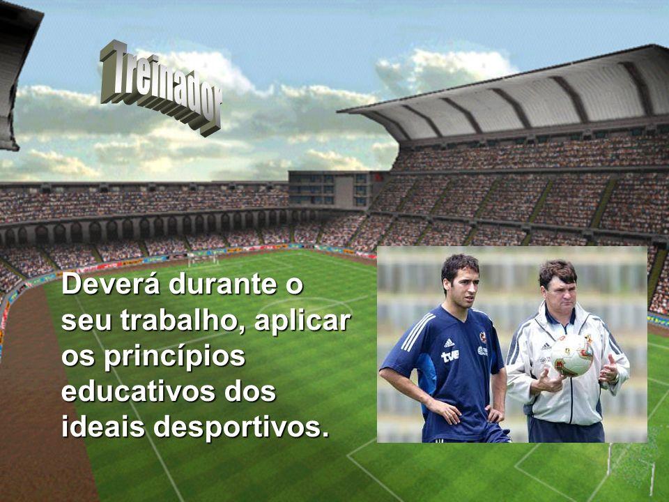 Treinador Deverá durante o seu trabalho, aplicar os princípios educativos dos ideais desportivos.