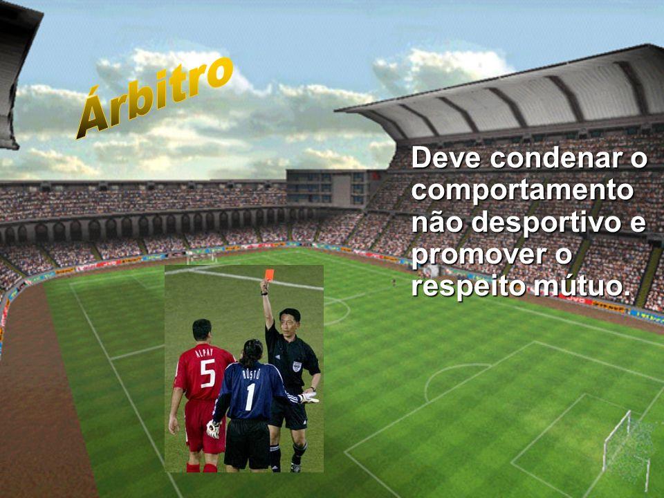 Árbitro Deve condenar o comportamento não desportivo e promover o respeito mútuo.