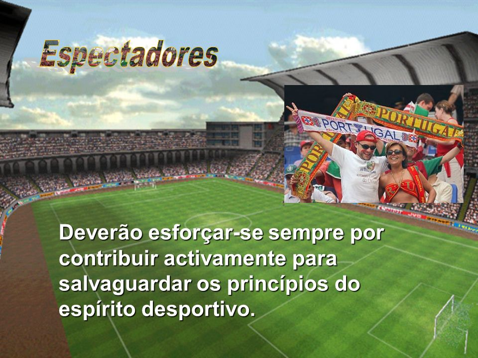 Espectadores Deverão esforçar-se sempre por contribuir activamente para salvaguardar os princípios do espírito desportivo.