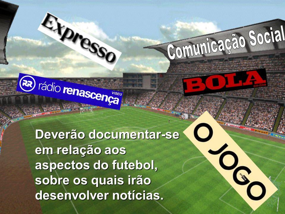 Comunicação Social Deverão documentar-se em relação aos aspectos do futebol, sobre os quais irão desenvolver notícias.