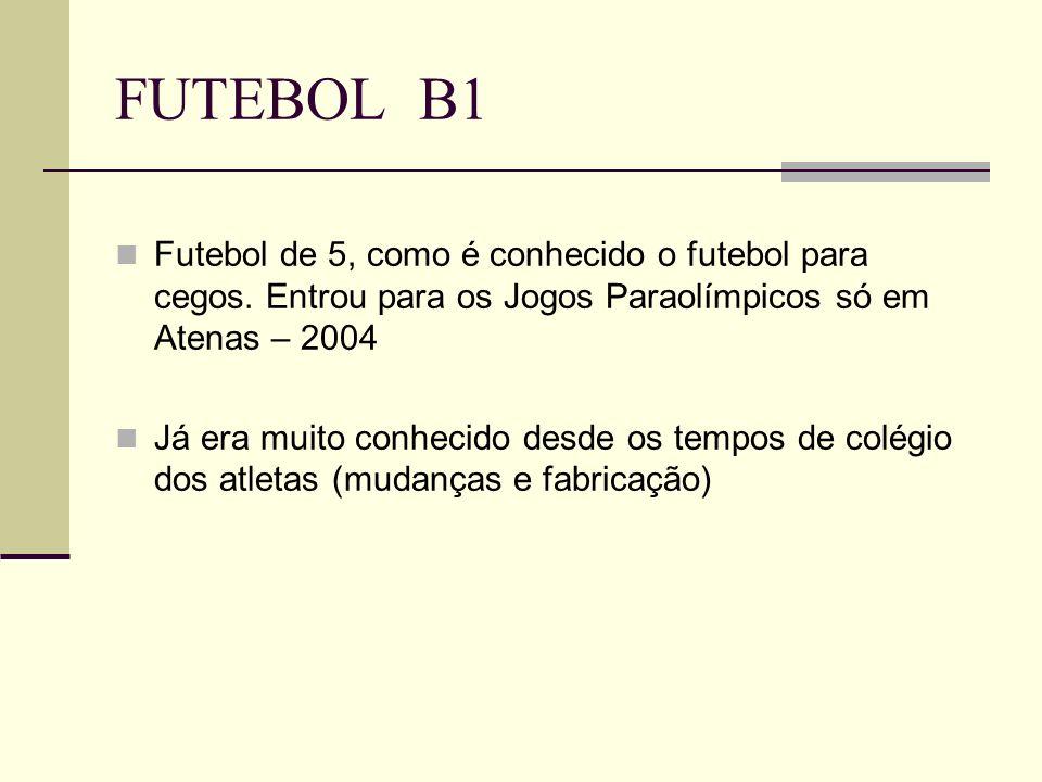 FUTEBOL B1 Futebol de 5, como é conhecido o futebol para cegos. Entrou para os Jogos Paraolímpicos só em Atenas – 2004.