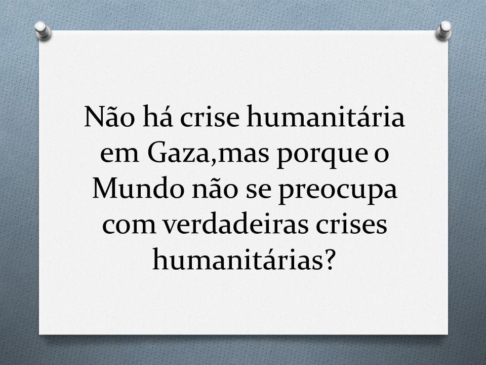 Não há crise humanitária em Gaza,mas porque o Mundo não se preocupa com verdadeiras crises humanitárias