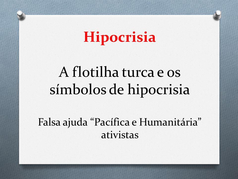 Hipocrisia A flotilha turca e os símbolos de hipocrisia Falsa ajuda Pacífica e Humanitária ativistas