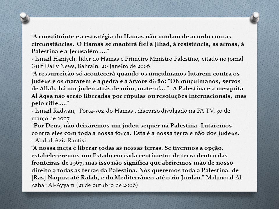 A constituinte e a estratégia do Hamas não mudam de acordo com as circunstâncias. O Hamas se manterá fiel à Jihad, à resistência, às armas, à Palestina e a Jerusalém .... - Ismail Haniyeh, líder do Hamas e Primeiro Ministro Palestino, citado no jornal Gulf Daily News, Bahrain, 20 Janeiro de 2006