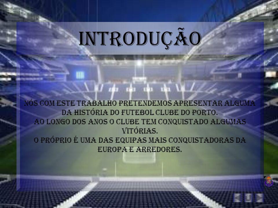 Introdução Nós com este trabalho pretendemos apresentar alguma da história do futebol clube do Porto.