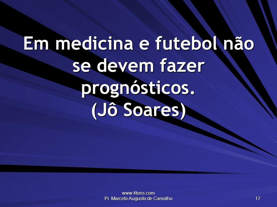Em medicina e futebol não se devem fazer prognósticos. (Jô Soares)