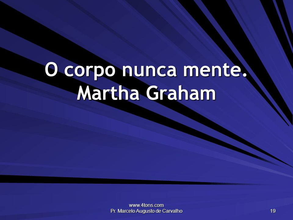 O corpo nunca mente. Martha Graham