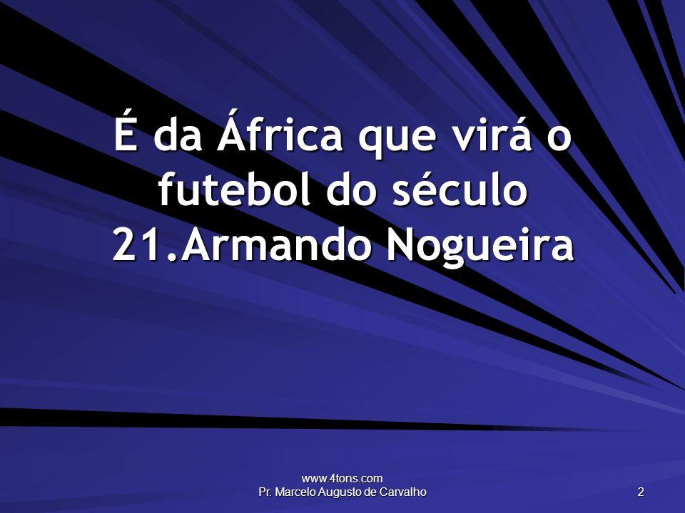 É da África que virá o futebol do século 21.Armando Nogueira