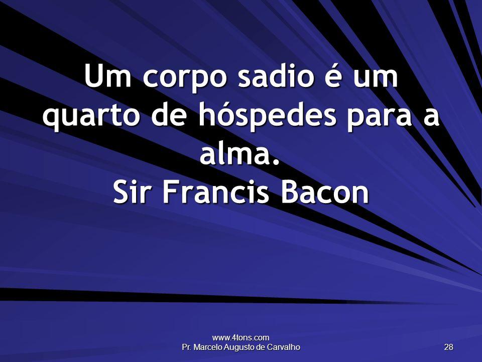Um corpo sadio é um quarto de hóspedes para a alma. Sir Francis Bacon