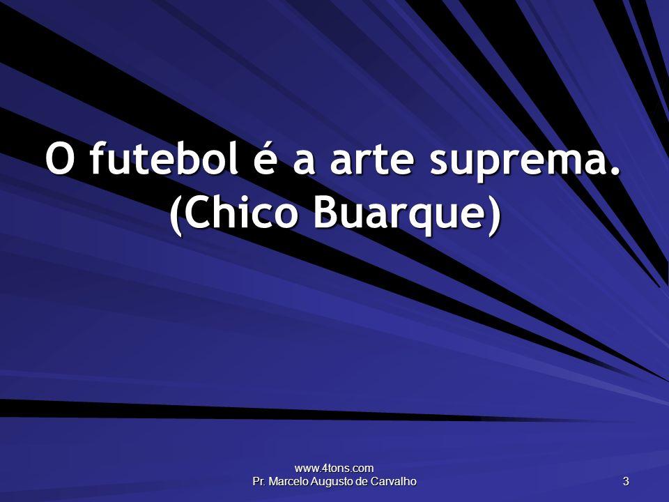 O futebol é a arte suprema. (Chico Buarque)