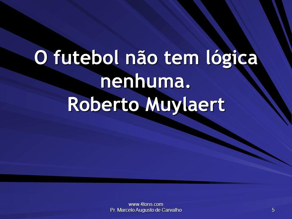 O futebol não tem lógica nenhuma. Roberto Muylaert