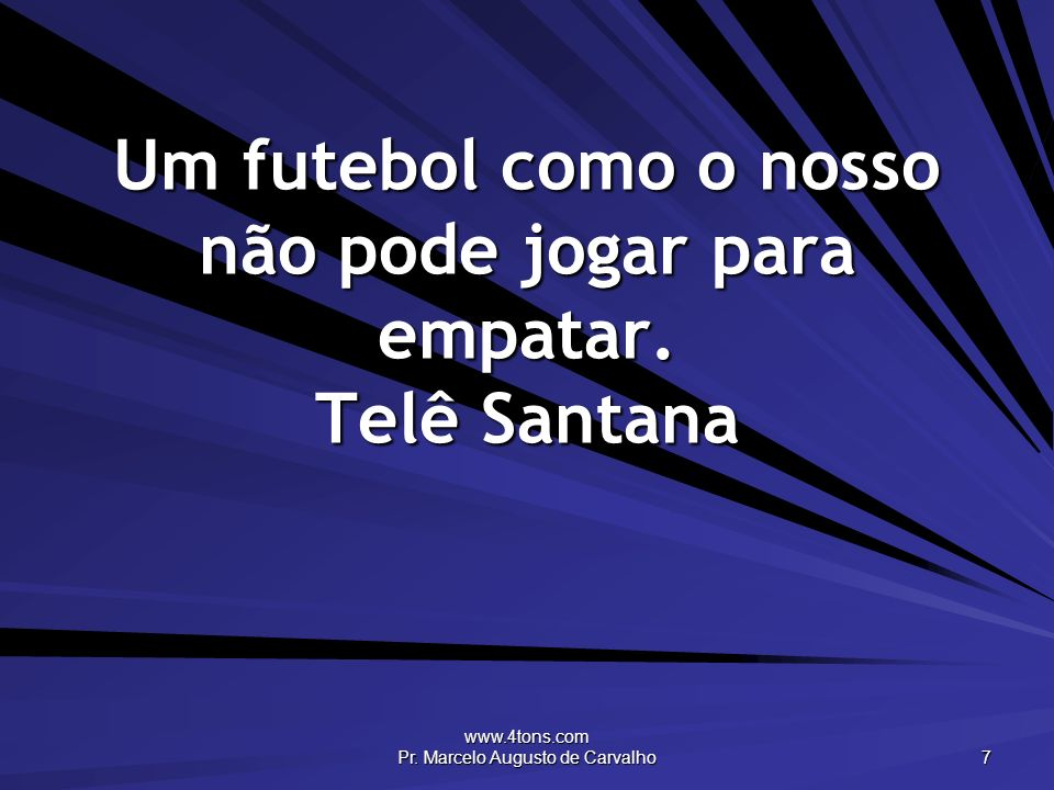Um futebol como o nosso não pode jogar para empatar. Telê Santana
