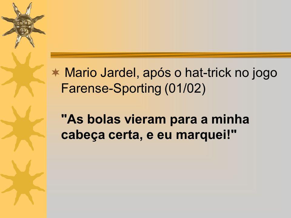 Mario Jardel, após o hat-trick no jogo Farense-Sporting (01/02) As bolas vieram para a minha cabeça certa, e eu marquei!