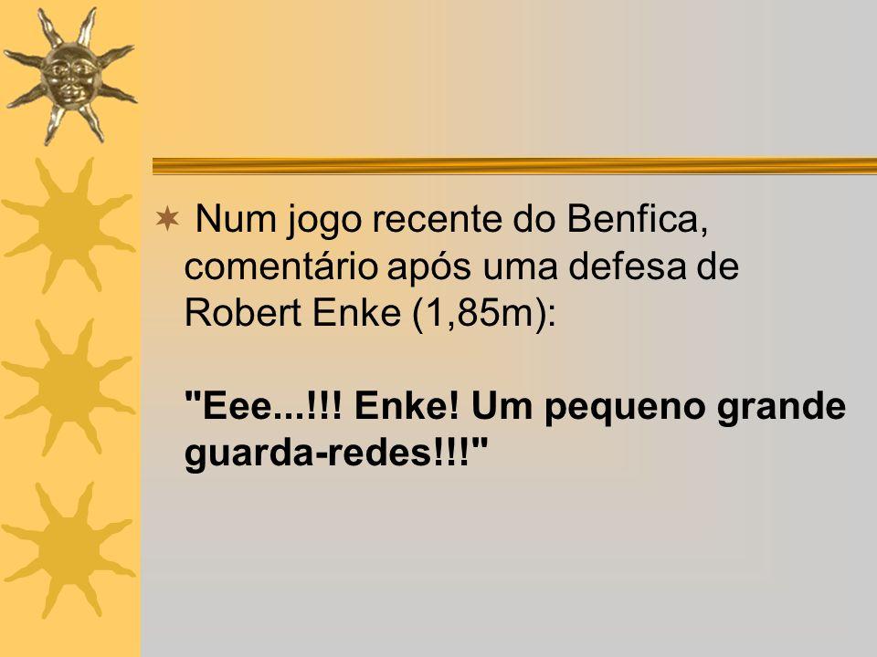 Num jogo recente do Benfica, comentário após uma defesa de Robert Enke (1,85m): Eee...!!.