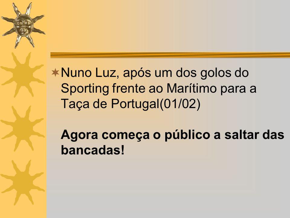Nuno Luz, após um dos golos do Sporting frente ao Marítimo para a Taça de Portugal(01/02) Agora começa o público a saltar das bancadas!