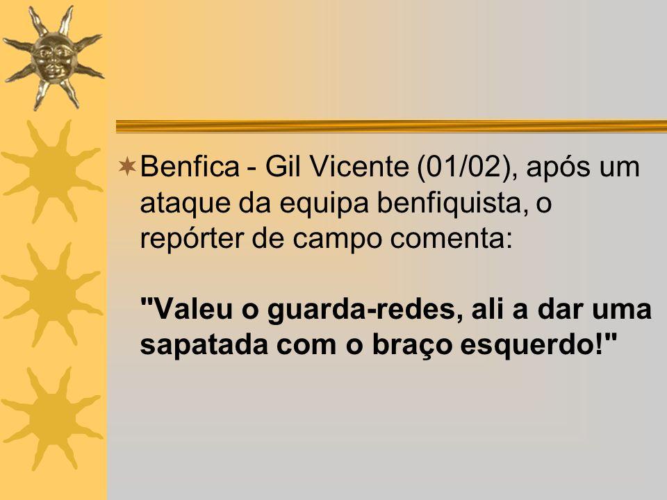 Benfica - Gil Vicente (01/02), após um ataque da equipa benfiquista, o repórter de campo comenta: Valeu o guarda-redes, ali a dar uma sapatada com o braço esquerdo!