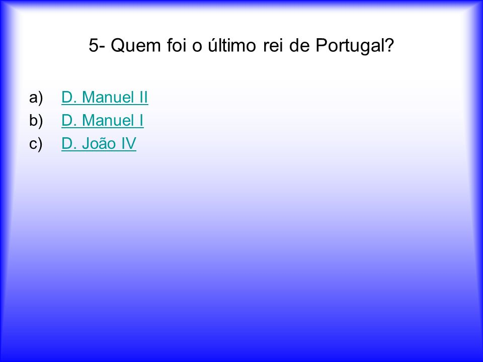 5- Quem foi o último rei de Portugal
