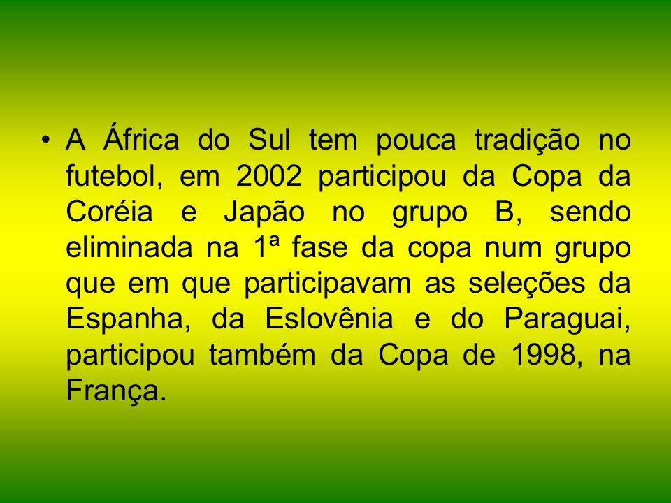 A África do Sul tem pouca tradição no futebol, em 2002 participou da Copa da Coréia e Japão no grupo B, sendo eliminada na 1ª fase da copa num grupo que em que participavam as seleções da Espanha, da Eslovênia e do Paraguai, participou também da Copa de 1998, na França.