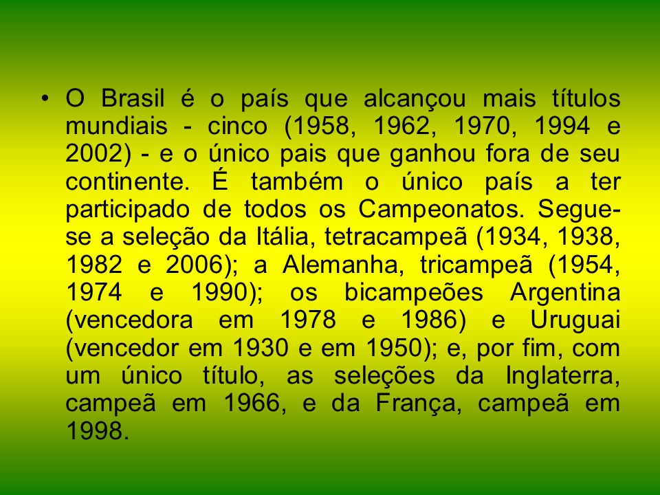 O Brasil é o país que alcançou mais títulos mundiais - cinco (1958, 1962, 1970, 1994 e 2002) - e o único pais que ganhou fora de seu continente.