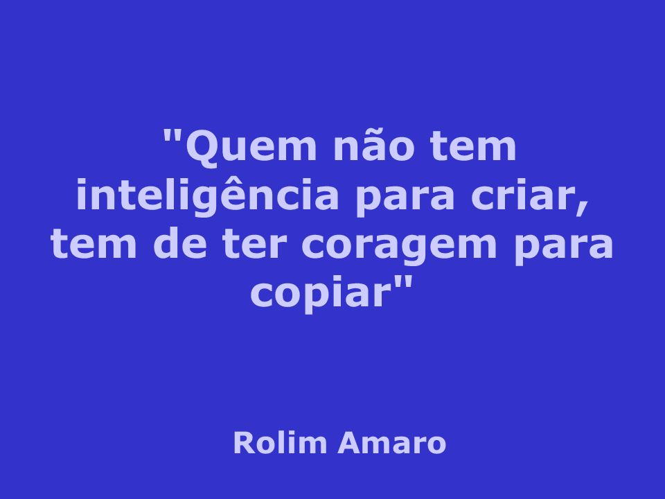 Quem não tem inteligência para criar, tem de ter coragem para copiar