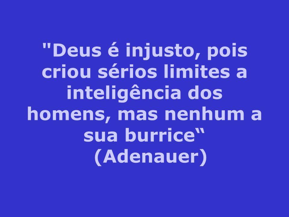 Deus é injusto, pois criou sérios limites a inteligência dos homens, mas nenhum a sua burrice (Adenauer)