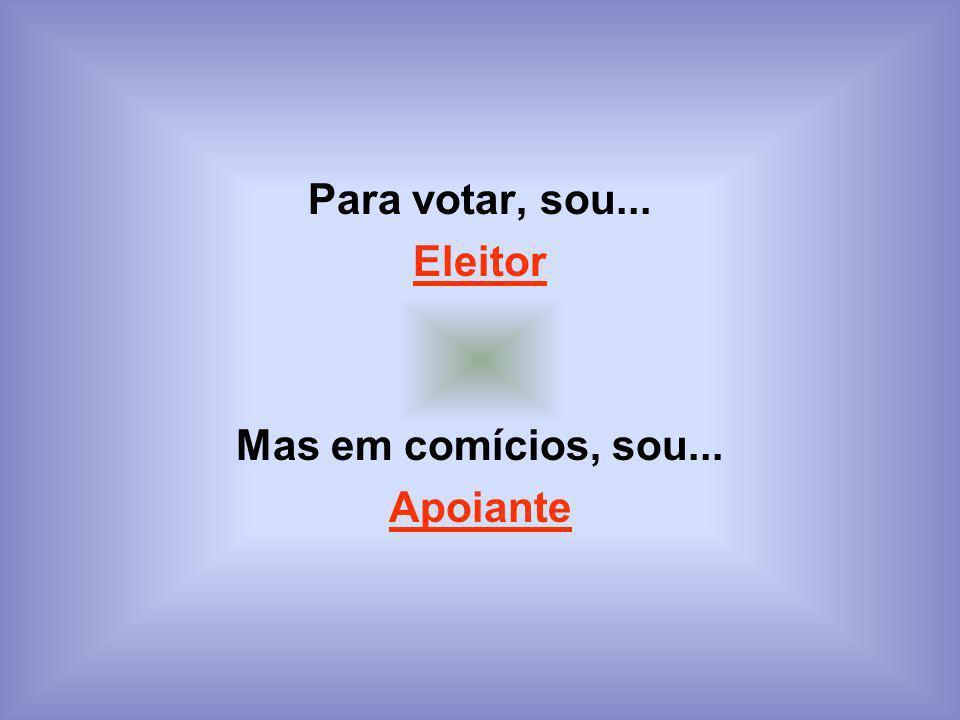 Para votar, sou... Eleitor Mas em comícios, sou... Apoiante