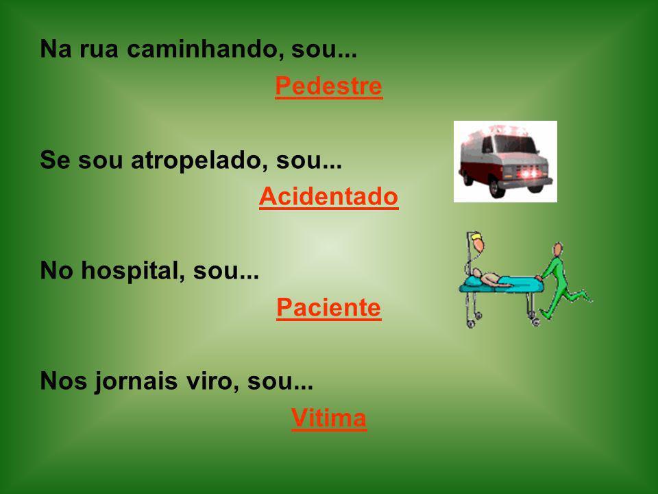 Na rua caminhando, sou... Pedestre. Se sou atropelado, sou... Acidentado. No hospital, sou...