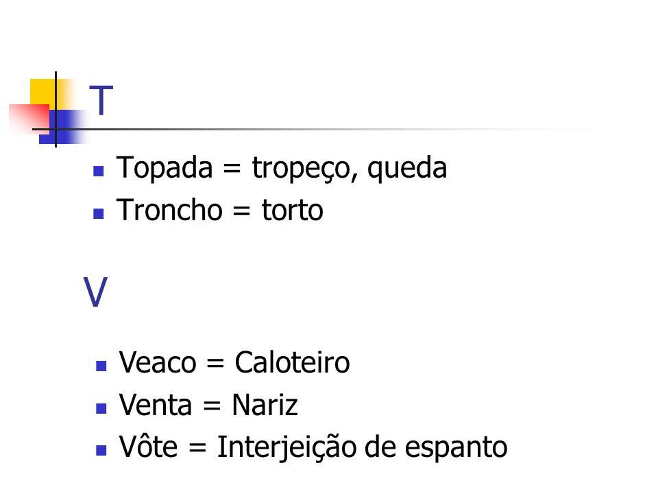 T V Topada = tropeço, queda Troncho = torto Veaco = Caloteiro