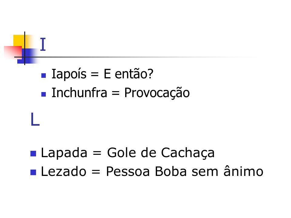 I L Iapoís = E então Inchunfra = Provocação Lapada = Gole de Cachaça