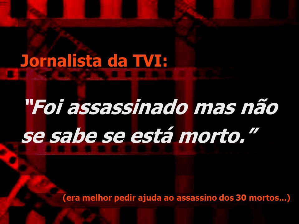 Jornalista da TVI: Foi assassinado mas não se sabe se está morto.