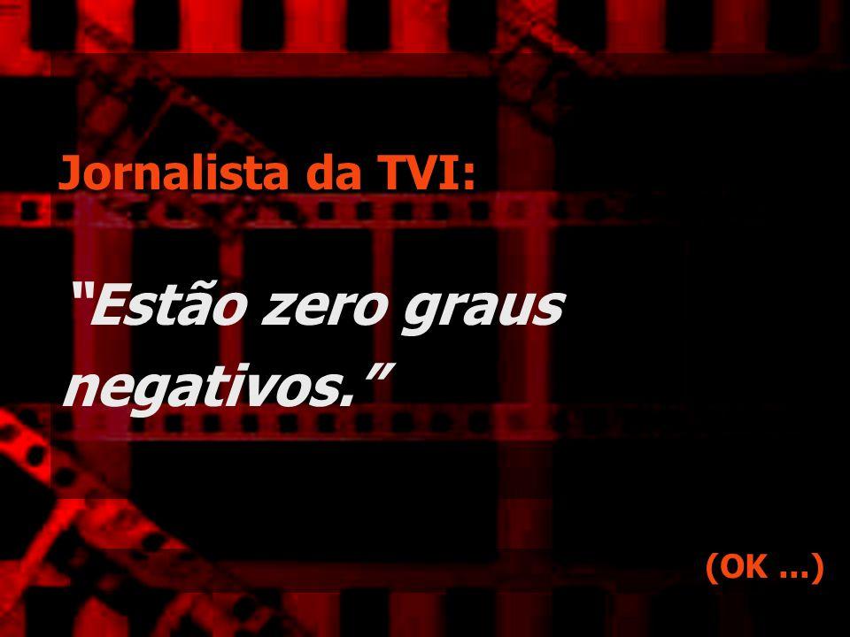 Jornalista da TVI: Estão zero graus negativos.