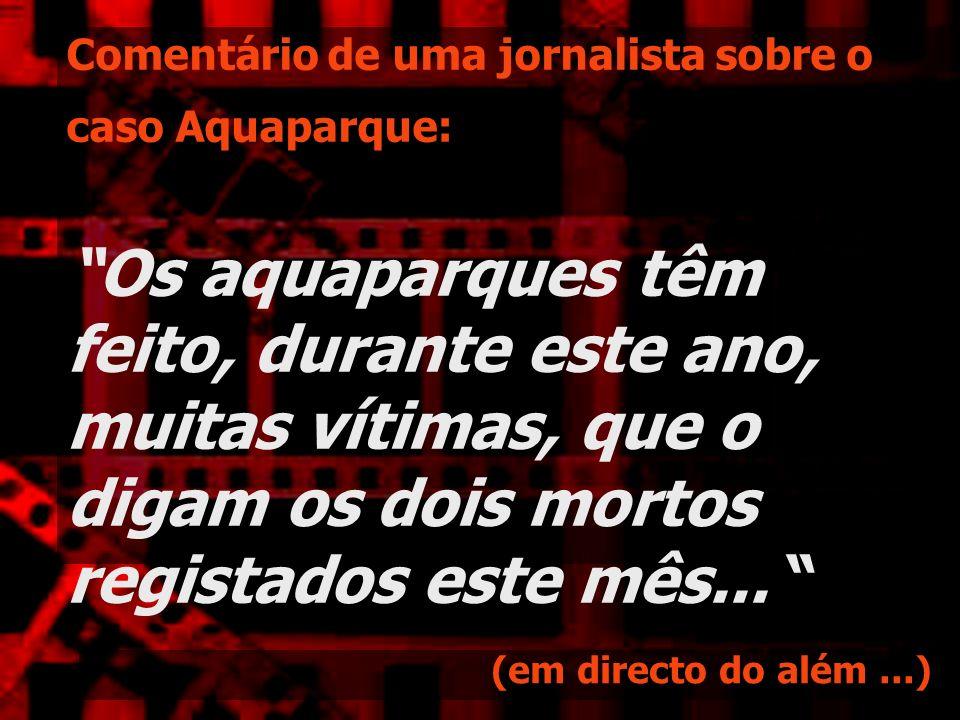 Comentário de uma jornalista sobre o caso Aquaparque: Os aquaparques têm feito, durante este ano, muitas vítimas, que o digam os dois mortos registados este mês...