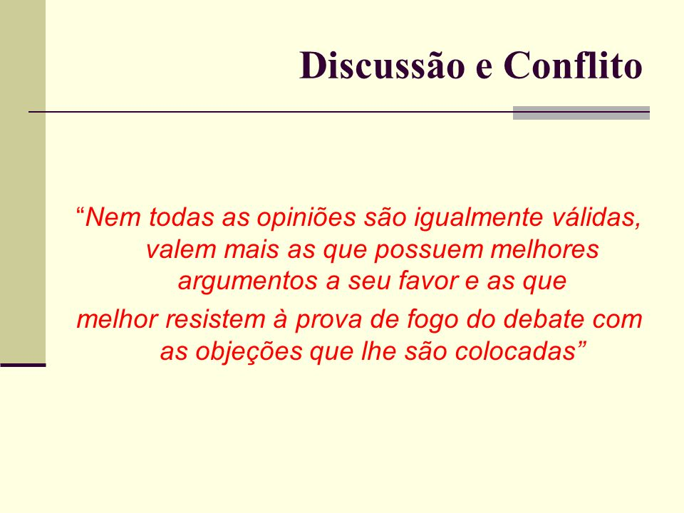Discussão e Conflito Nem todas as opiniões são igualmente válidas, valem mais as que possuem melhores argumentos a seu favor e as que.