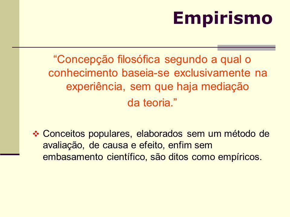 Empirismo Concepção filosófica segundo a qual o conhecimento baseia-se exclusivamente na experiência, sem que haja mediação.