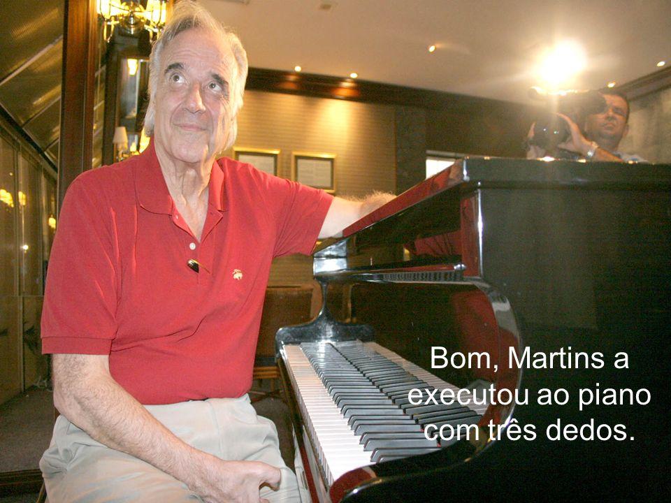 Bom, Martins a executou ao piano com três dedos.