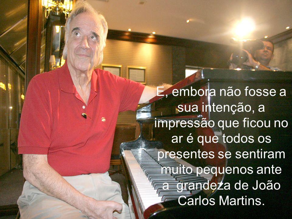 E, embora não fosse a sua intenção, a impressão que ficou no ar é que todos os presentes se sentiram muito pequenos ante a grandeza de João Carlos Martins.