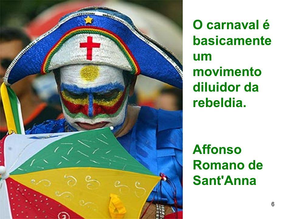 O carnaval é basicamente um movimento diluidor da rebeldia.