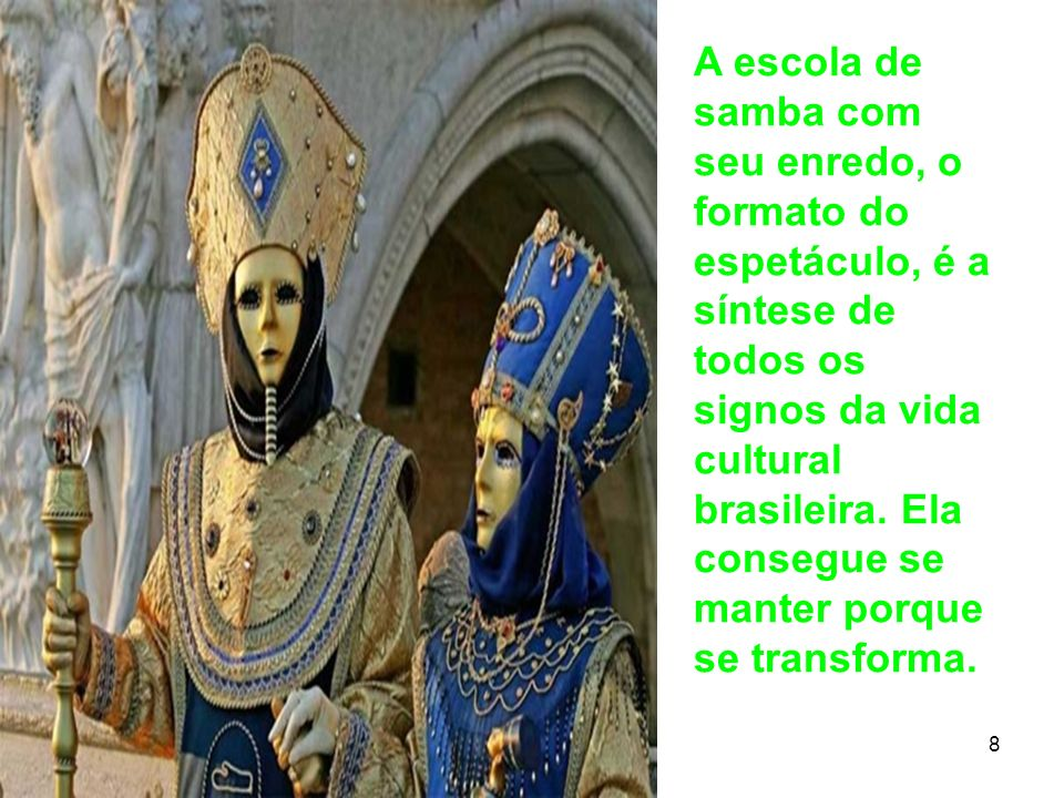 A escola de samba com seu enredo, o formato do espetáculo, é a síntese de todos os signos da vida cultural brasileira. Ela consegue se manter porque se transforma.